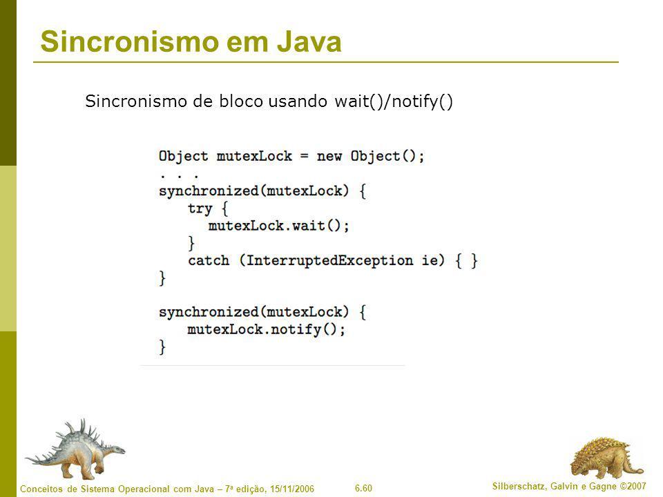 6.60 Silberschatz, Galvin e Gagne ©2007 Conceitos de Sistema Operacional com Java – 7 a edição, 15/11/2006 Sincronismo em Java Sincronismo de bloco usando wait()/notify()