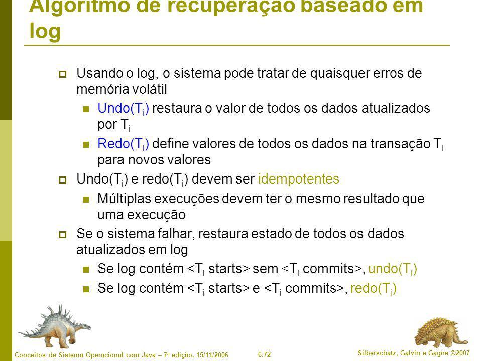 6.72 Silberschatz, Galvin e Gagne ©2007 Conceitos de Sistema Operacional com Java – 7 a edição, 15/11/2006 Algoritmo de recuperação baseado em log  Usando o log, o sistema pode tratar de quaisquer erros de memória volátil Undo(T i ) restaura o valor de todos os dados atualizados por T i Redo(T i ) define valores de todos os dados na transação T i para novos valores  Undo(T i ) e redo(T i ) devem ser idempotentes Múltiplas execuções devem ter o mesmo resultado que uma execução  Se o sistema falhar, restaura estado de todos os dados atualizados em log Se log contém sem, undo(T i ) Se log contém e, redo(T i )