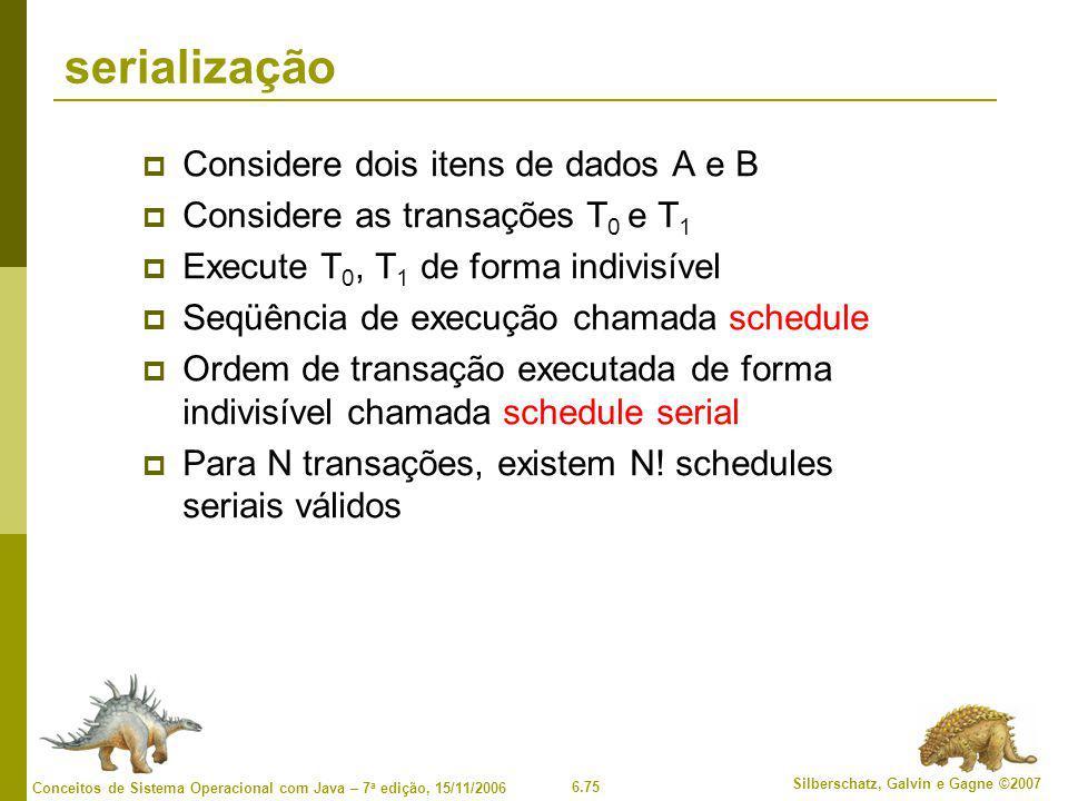 6.75 Silberschatz, Galvin e Gagne ©2007 Conceitos de Sistema Operacional com Java – 7 a edição, 15/11/2006 serialização  Considere dois itens de dados A e B  Considere as transações T 0 e T 1  Execute T 0, T 1 de forma indivisível  Seqüência de execução chamada schedule  Ordem de transação executada de forma indivisível chamada schedule serial  Para N transações, existem N.