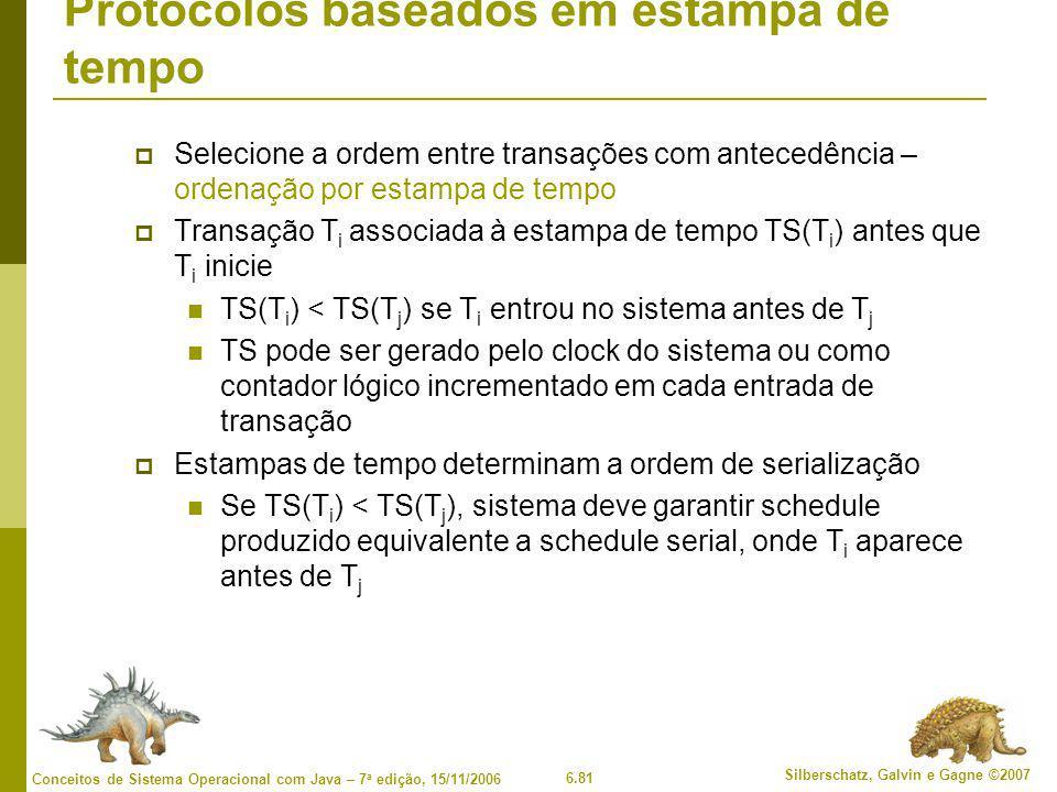 6.81 Silberschatz, Galvin e Gagne ©2007 Conceitos de Sistema Operacional com Java – 7 a edição, 15/11/2006 Protocolos baseados em estampa de tempo  Selecione a ordem entre transações com antecedência – ordenação por estampa de tempo  Transação T i associada à estampa de tempo TS(T i ) antes que T i inicie TS(T i ) < TS(T j ) se T i entrou no sistema antes de T j TS pode ser gerado pelo clock do sistema ou como contador lógico incrementado em cada entrada de transação  Estampas de tempo determinam a ordem de serialização Se TS(T i ) < TS(T j ), sistema deve garantir schedule produzido equivalente a schedule serial, onde T i aparece antes de T j