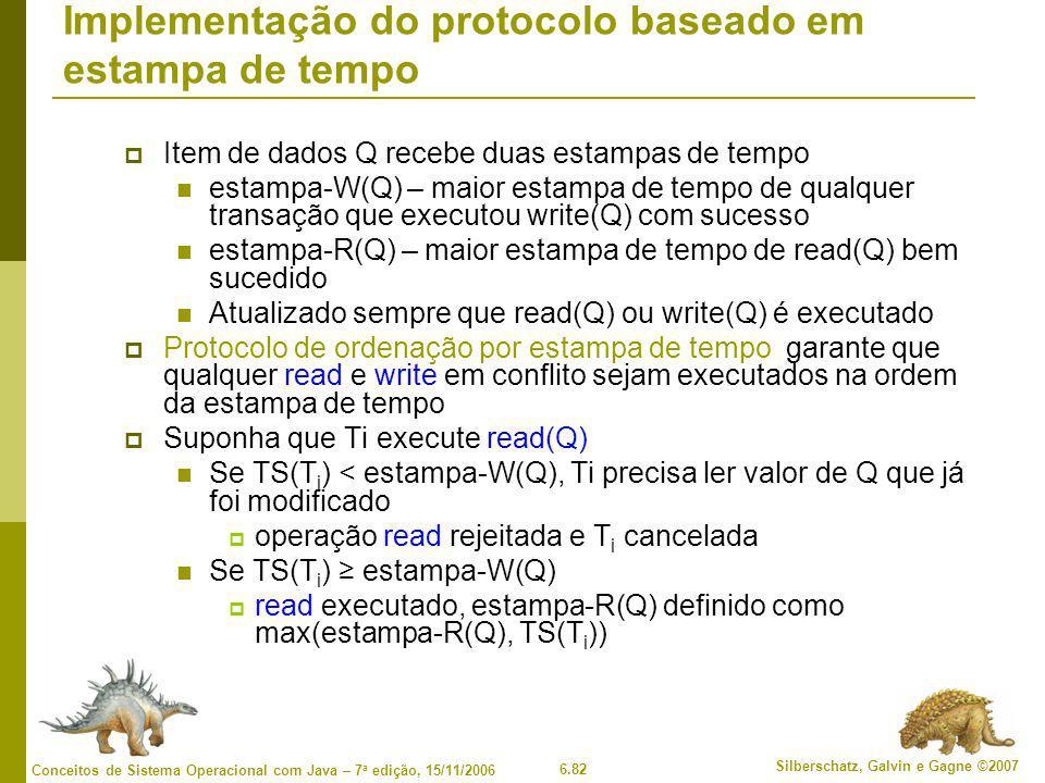 6.82 Silberschatz, Galvin e Gagne ©2007 Conceitos de Sistema Operacional com Java – 7 a edição, 15/11/2006 Implementação do protocolo baseado em estampa de tempo  Item de dados Q recebe duas estampas de tempo estampa-W(Q) – maior estampa de tempo de qualquer transação que executou write(Q) com sucesso estampa-R(Q) – maior estampa de tempo de read(Q) bem sucedido Atualizado sempre que read(Q) ou write(Q) é executado  Protocolo de ordenação por estampa de tempo garante que qualquer read e write em conflito sejam executados na ordem da estampa de tempo  Suponha que Ti execute read(Q) Se TS(T i ) < estampa-W(Q), Ti precisa ler valor de Q que já foi modificado  operação read rejeitada e T i cancelada Se TS(T i ) ≥ estampa-W(Q)  read executado, estampa-R(Q) definido como max(estampa-R(Q), TS(T i ))