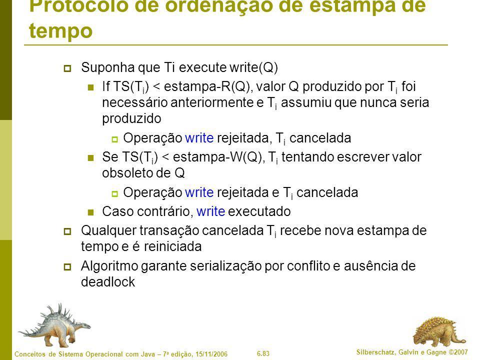 6.83 Silberschatz, Galvin e Gagne ©2007 Conceitos de Sistema Operacional com Java – 7 a edição, 15/11/2006 Protocolo de ordenação de estampa de tempo  Suponha que Ti execute write(Q) If TS(T i ) < estampa-R(Q), valor Q produzido por T i foi necessário anteriormente e T i assumiu que nunca seria produzido  Operação write rejeitada, T i cancelada Se TS(T i ) < estampa-W(Q), T i tentando escrever valor obsoleto de Q  Operação write rejeitada e T i cancelada Caso contrário, write executado  Qualquer transação cancelada T i recebe nova estampa de tempo e é reiniciada  Algoritmo garante serialização por conflito e ausência de deadlock