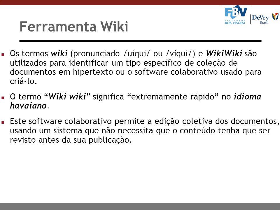 Ferramenta Wiki n Os termos wiki (pronunciado /uíqui/ ou /víqui/) e WikiWiki são utilizados para identificar um tipo específico de coleção de documentos em hipertexto ou o software colaborativo usado para criá-lo.
