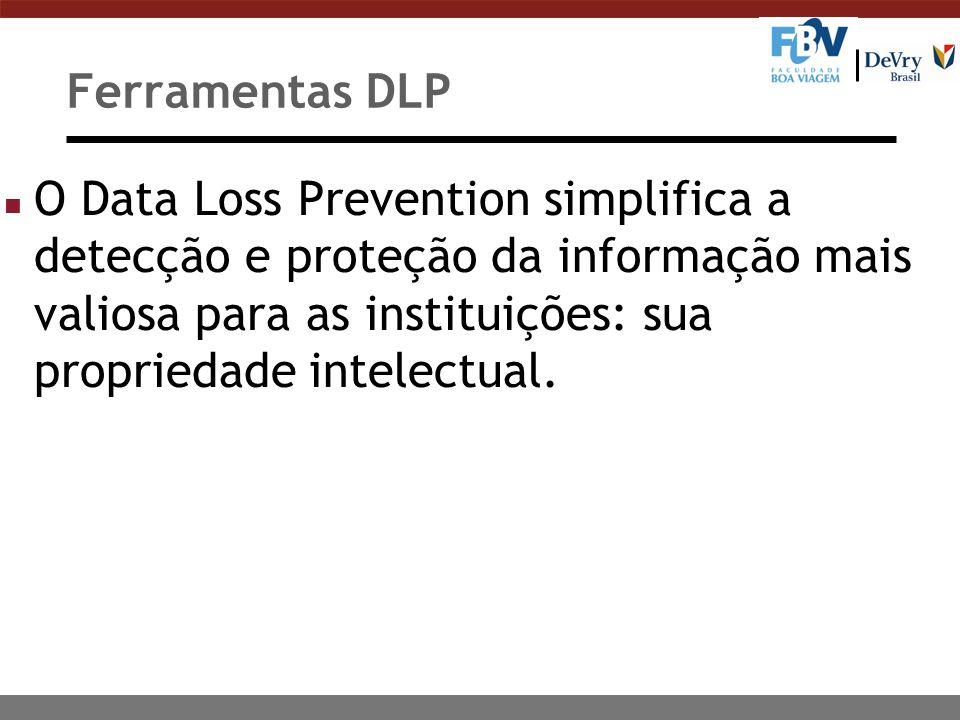 Ferramentas DLP n O Data Loss Prevention simplifica a detecção e proteção da informação mais valiosa para as instituições: sua propriedade intelectual.