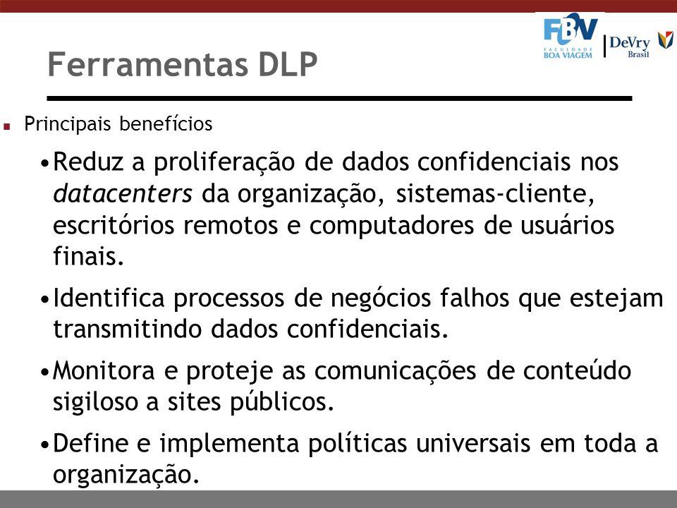 Ferramentas DLP n Principais benefícios Reduz a proliferação de dados confidenciais nos datacenters da organização, sistemas-cliente, escritórios remotos e computadores de usuários finais.