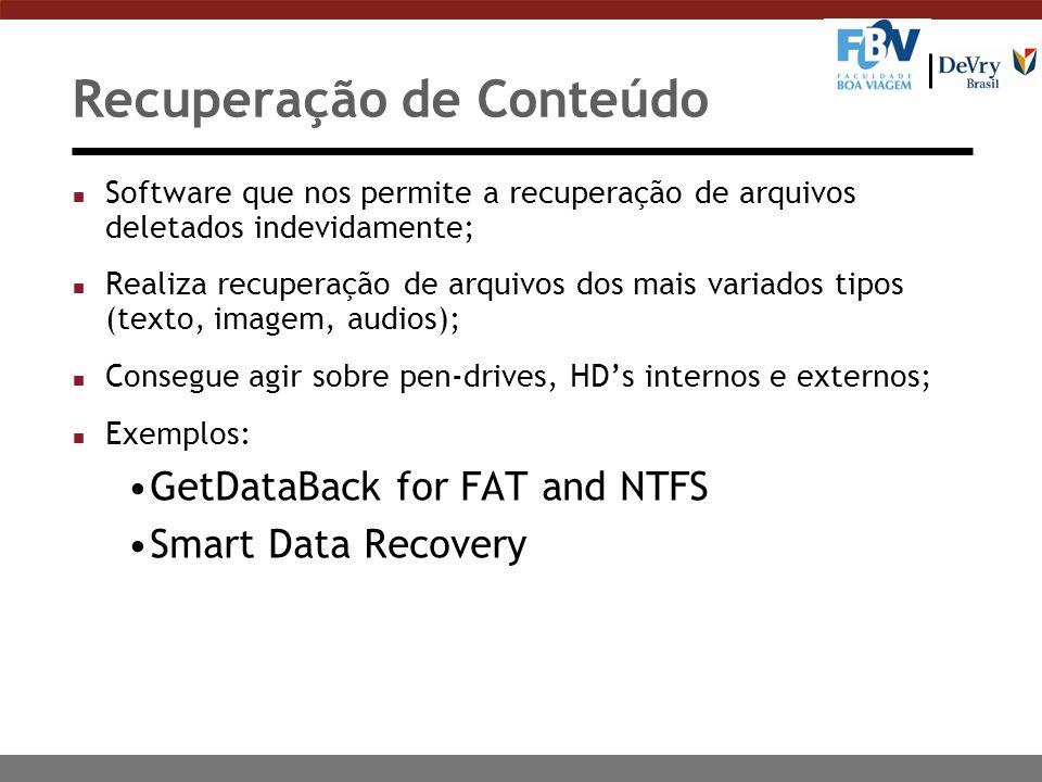 Recuperação de Conteúdo n Software que nos permite a recuperação de arquivos deletados indevidamente; n Realiza recuperação de arquivos dos mais variados tipos (texto, imagem, audios); n Consegue agir sobre pen-drives, HD's internos e externos; n Exemplos: GetDataBack for FAT and NTFS Smart Data Recovery