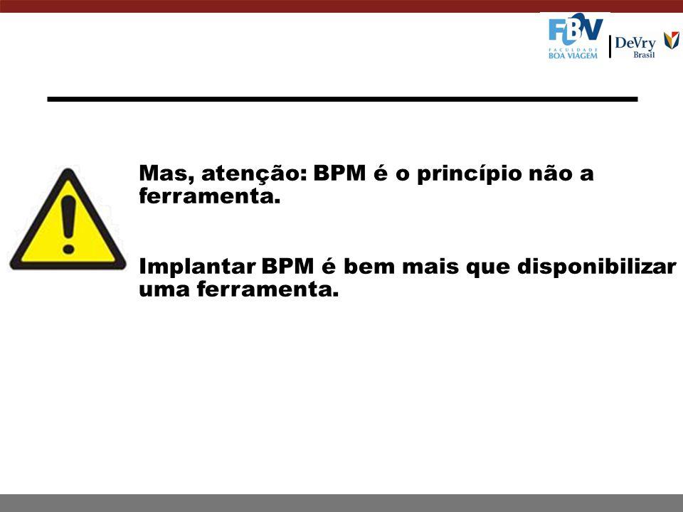 Mas, atenção: BPM é o princípio não a ferramenta. Implantar BPM é bem mais que disponibilizar uma ferramenta.