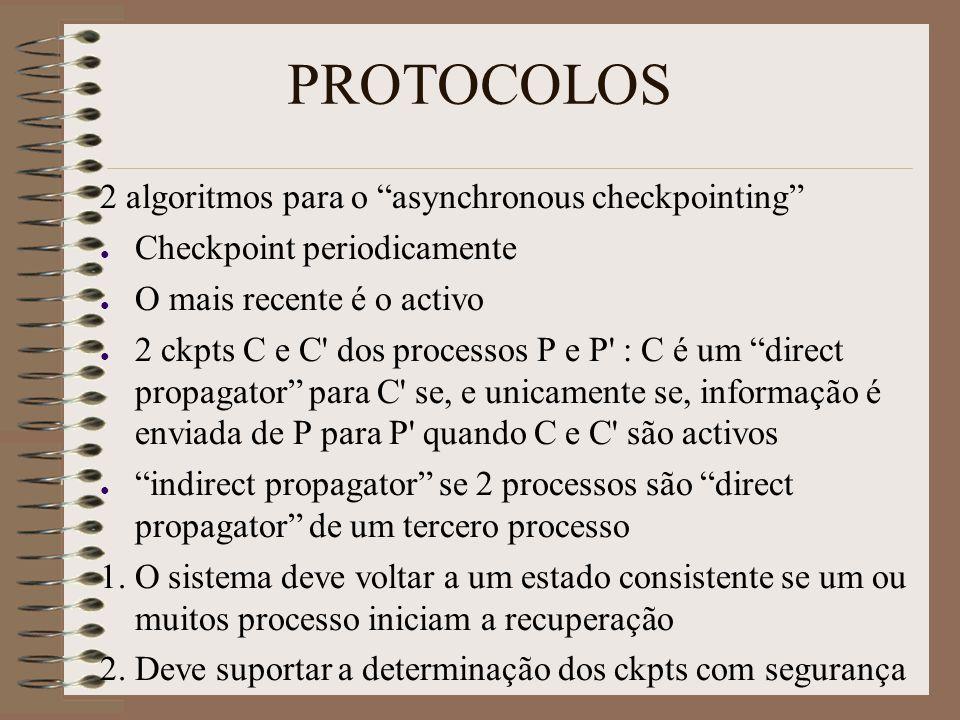 2 algoritmos para o asynchronous checkpointing ● Checkpoint periodicamente ● O mais recente é o activo ● 2 ckpts C e C dos processos P e P : C é um direct propagator para C se, e unicamente se, informação é enviada de P para P quando C e C são activos ● indirect propagator se 2 processos são direct propagator de um tercero processo 1.