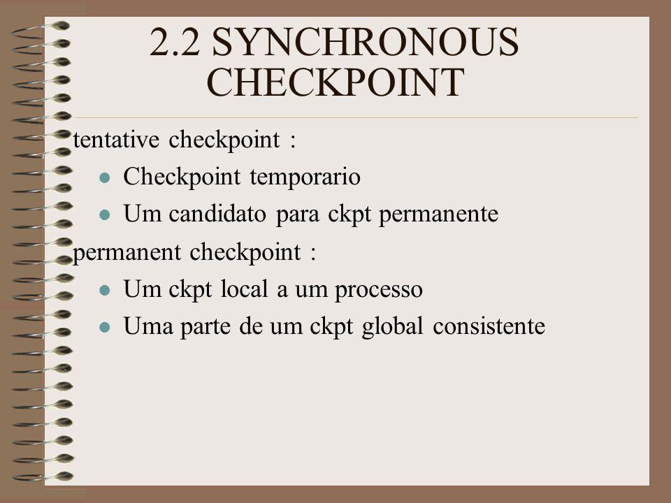 2.2 SYNCHRONOUS CHECKPOINT tentative checkpoint : Checkpoint temporario Um candidato para ckpt permanente permanent checkpoint : Um ckpt local a um processo Uma parte de um ckpt global consistente
