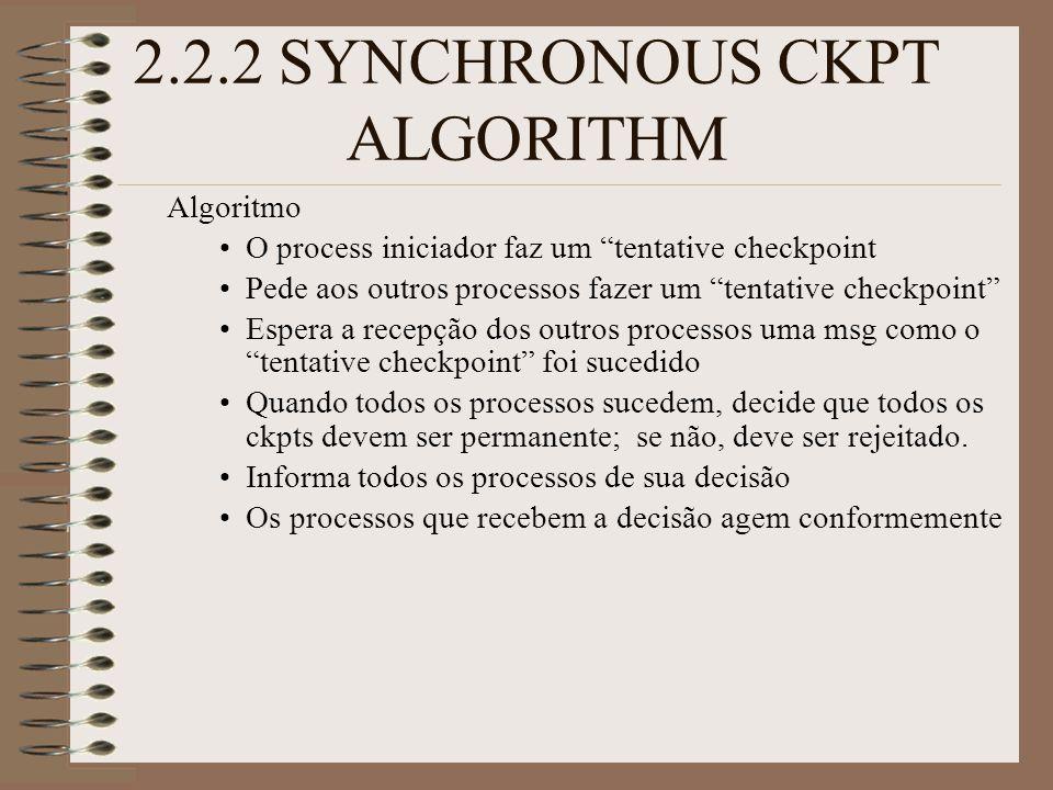 2.2.2 SYNCHRONOUS CKPT ALGORITHM Algoritmo O process iniciador faz um tentative checkpoint Pede aos outros processos fazer um tentative checkpoint Espera a recepção dos outros processos uma msg como o tentative checkpoint foi sucedido Quando todos os processos sucedem, decide que todos os ckpts devem ser permanente; se não, deve ser rejeitado.