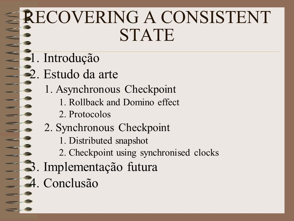 RECOVERING A CONSISTENT STATE 1. Introdução 2. Estudo da arte 1. Asynchronous Checkpoint 1. Rollback and Domino effect 2. Protocolos 2. Synchronous Ch