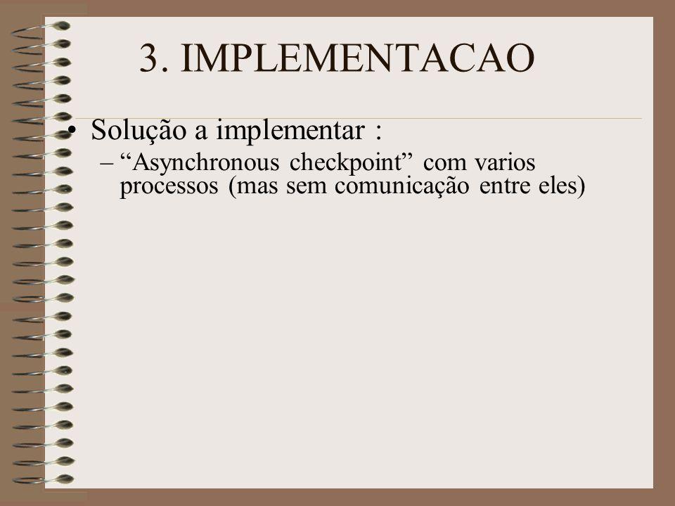 """3. IMPLEMENTACAO Solução a implementar : –""""Asynchronous checkpoint"""" com varios processos (mas sem comunicação entre eles)"""