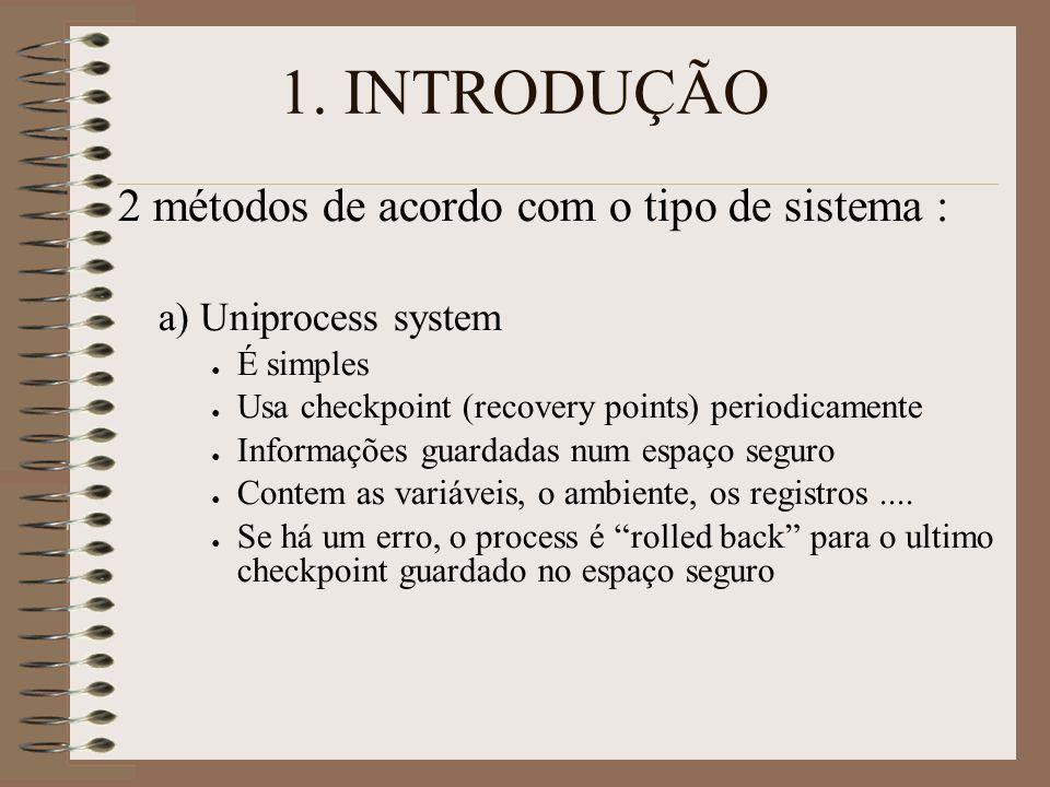 1. INTRODUÇÃO 2 métodos de acordo com o tipo de sistema : a) Uniprocess system ● É simples ● Usa checkpoint (recovery points) periodicamente ● Informa