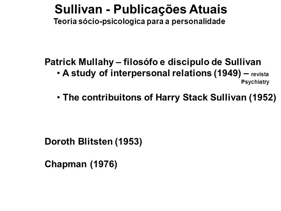 Sullivan - Publicações Atuais Teoria sócio-psicologica para a personalidade Patrick Mullahy – filosófo e discipulo de Sullivan A study of interpersona