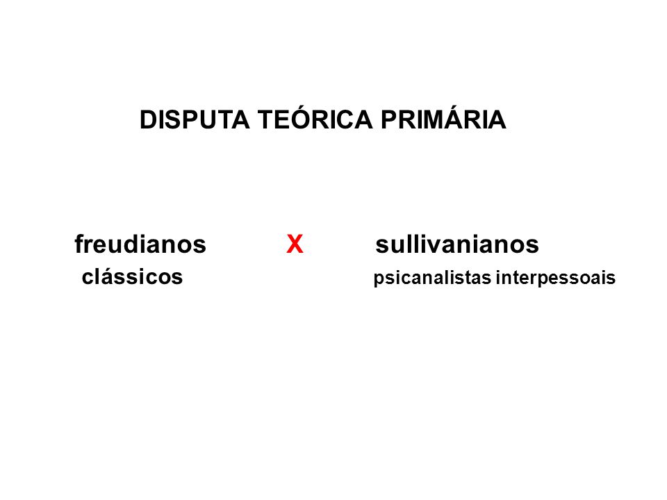 DISPUTA TEÓRICA PRIMÁRIA freudianos X sullivanianos clássicos psicanalistas interpessoais