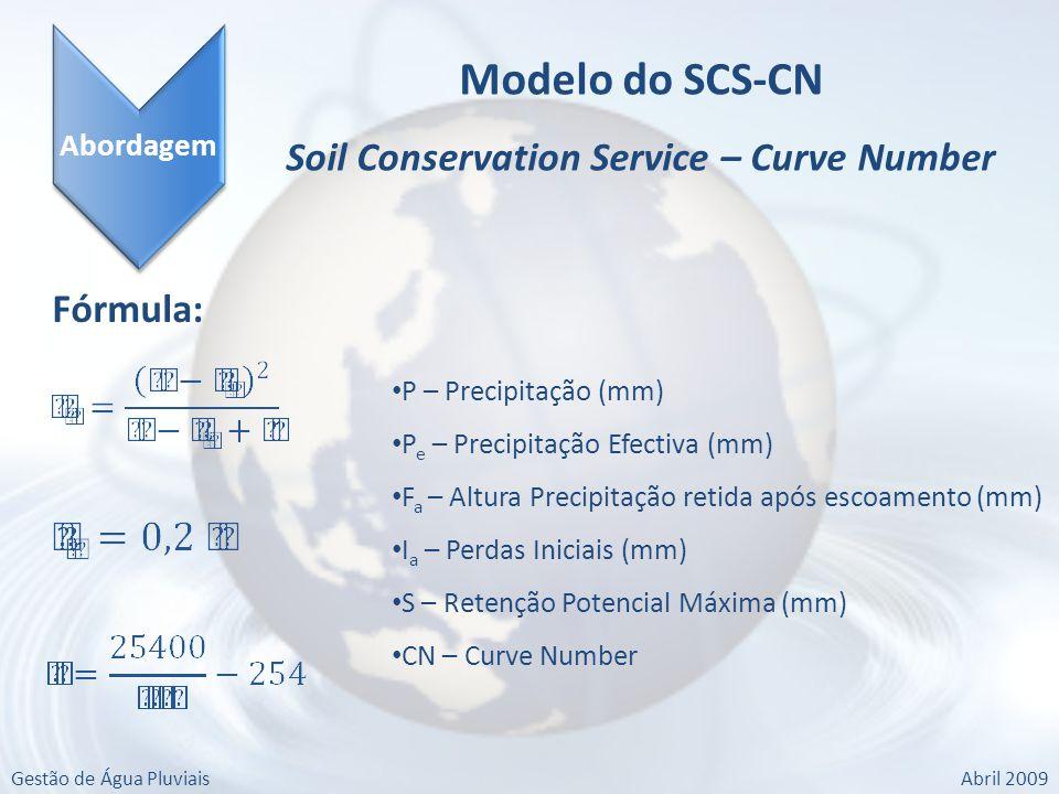 Gestão de Água PluviaisAbril 2009 Abordagem Modelo do SCS-CN Soil Conservation Service – Curve Number Fórmula: P – Precipitação (mm) P e – Precipitação Efectiva (mm) F a – Altura Precipitação retida após escoamento (mm) I a – Perdas Iniciais (mm) S – Retenção Potencial Máxima (mm) CN – Curve Number