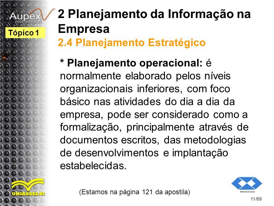 2 Planejamento da Informação na Empresa 2.4 Planejamento Estratégico * Planejamento operacional: é normalmente elaborado pelos níveis organizacionais inferiores, com foco básico nas atividades do dia a dia da empresa, pode ser considerado como a formalização, principalmente através de documentos escritos, das metodologias de desenvolvimentos e implantação estabelecidas.