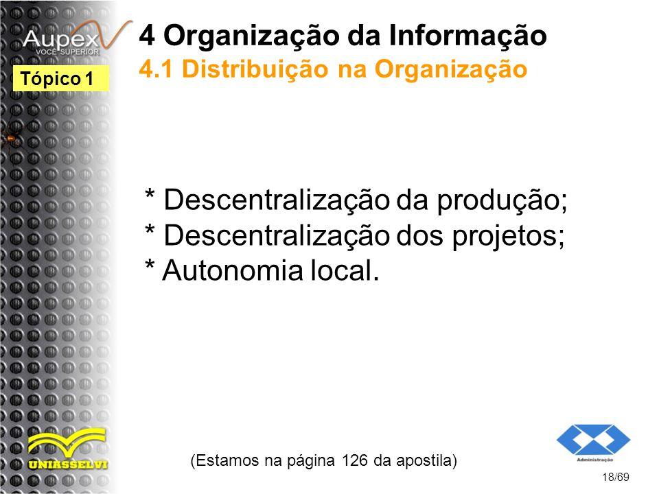 4 Organização da Informação 4.1 Distribuição na Organização * Descentralização da produção; * Descentralização dos projetos; * Autonomia local.