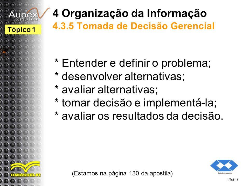 4 Organização da Informação 4.3.5 Tomada de Decisão Gerencial * Entender e definir o problema; * desenvolver alternativas; * avaliar alternativas; * tomar decisão e implementá-la; * avaliar os resultados da decisão.