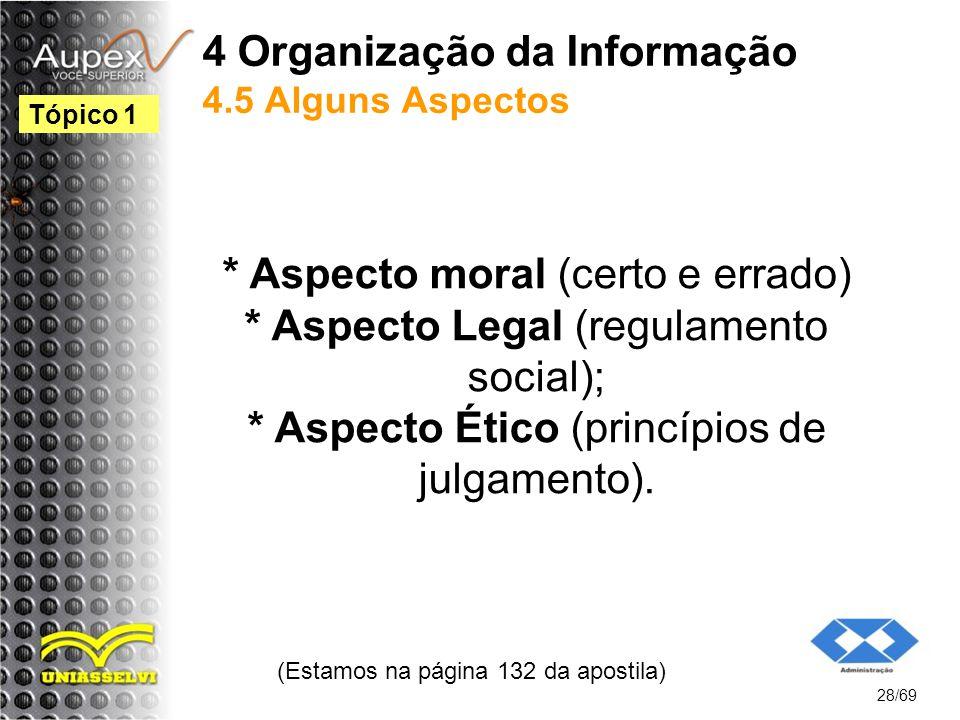 4 Organização da Informação 4.5 Alguns Aspectos * Aspecto moral (certo e errado) * Aspecto Legal (regulamento social); * Aspecto Ético (princípios de julgamento).