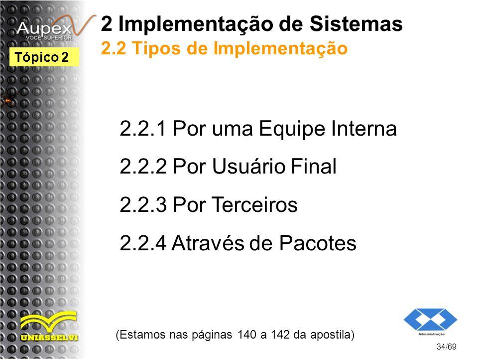 2 Implementação de Sistemas 2.2 Tipos de Implementação 2.2.1 Por uma Equipe Interna 2.2.2 Por Usuário Final 2.2.3 Por Terceiros 2.2.4 Através de Pacotes (Estamos nas páginas 140 a 142 da apostila) 34/69 Tópico 2