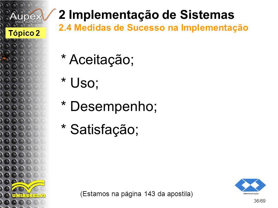 2 Implementação de Sistemas 2.4 Medidas de Sucesso na Implementação * Aceitação; * Uso; * Desempenho; * Satisfação; (Estamos na página 143 da apostila) 36/69 Tópico 2