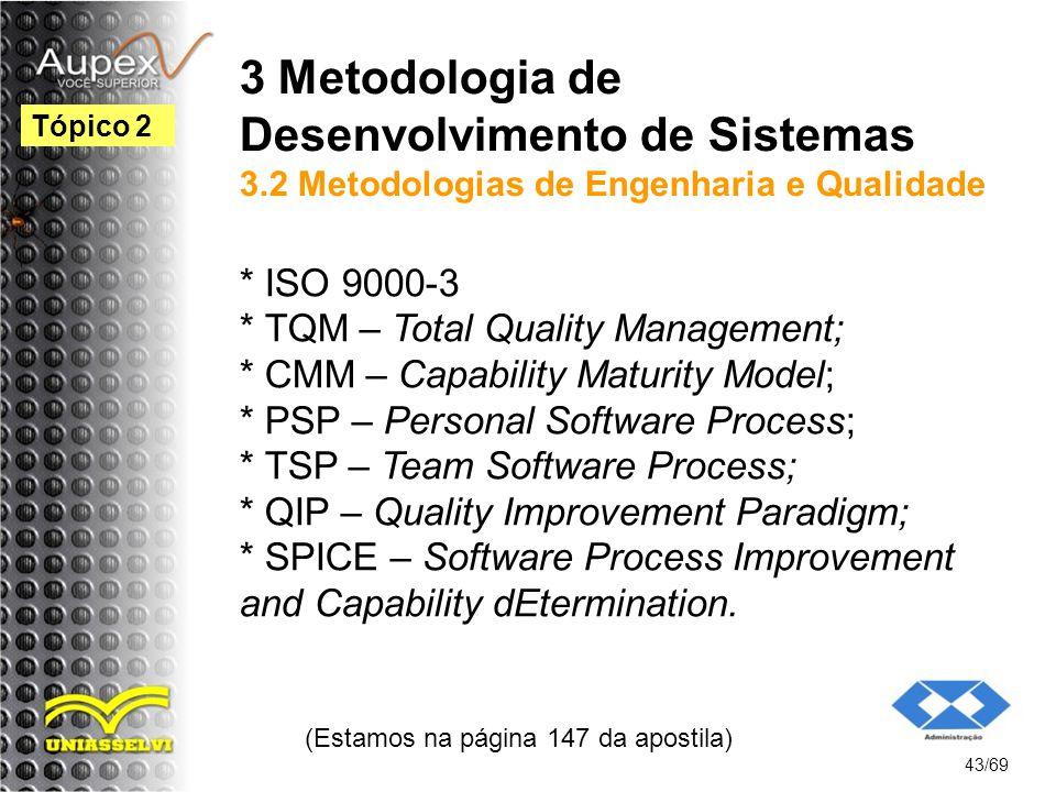 3 Metodologia de Desenvolvimento de Sistemas 3.2 Metodologias de Engenharia e Qualidade * ISO 9000-3 * TQM – Total Quality Management; * CMM – Capability Maturity Model; * PSP – Personal Software Process; * TSP – Team Software Process; * QIP – Quality Improvement Paradigm; * SPICE – Software Process Improvement and Capability dEtermination.
