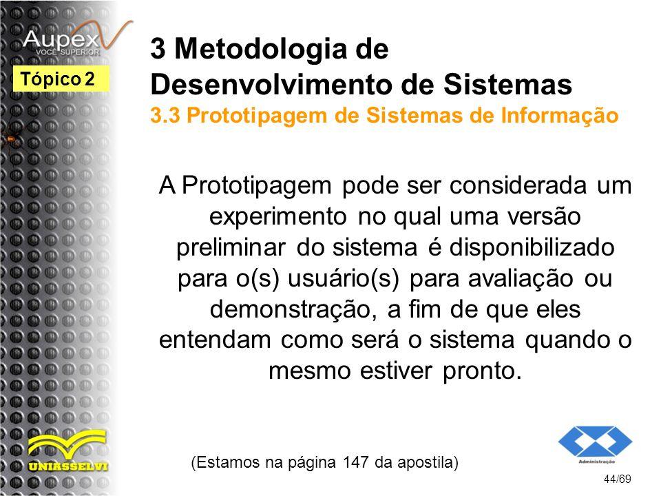 3 Metodologia de Desenvolvimento de Sistemas 3.3 Prototipagem de Sistemas de Informação A Prototipagem pode ser considerada um experimento no qual uma versão preliminar do sistema é disponibilizado para o(s) usuário(s) para avaliação ou demonstração, a fim de que eles entendam como será o sistema quando o mesmo estiver pronto.