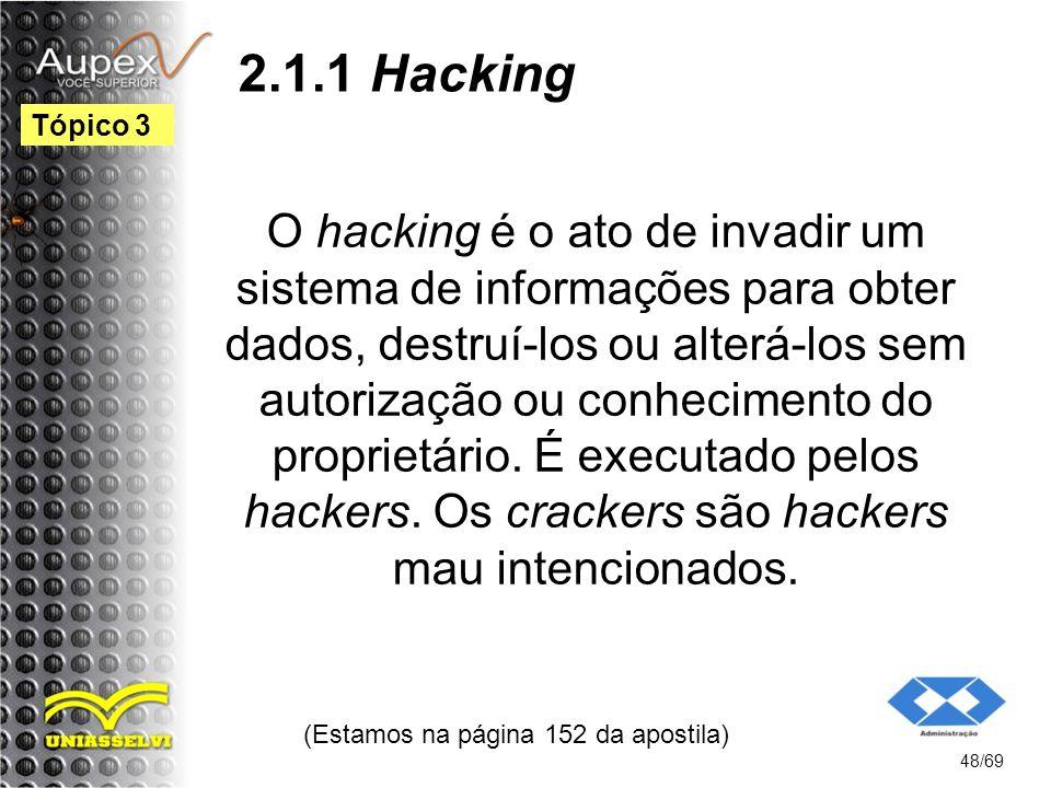 2.1.1 Hacking O hacking é o ato de invadir um sistema de informações para obter dados, destruí-los ou alterá-los sem autorização ou conhecimento do proprietário.