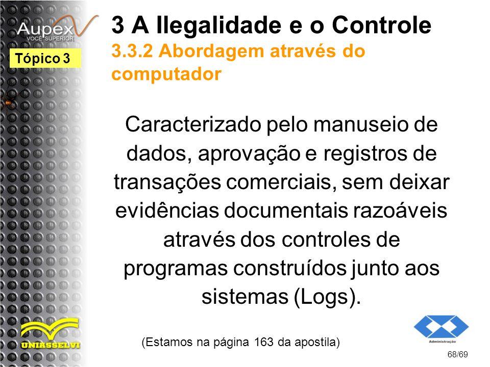 3 A Ilegalidade e o Controle 3.3.2 Abordagem através do computador Caracterizado pelo manuseio de dados, aprovação e registros de transações comerciais, sem deixar evidências documentais razoáveis através dos controles de programas construídos junto aos sistemas (Logs).