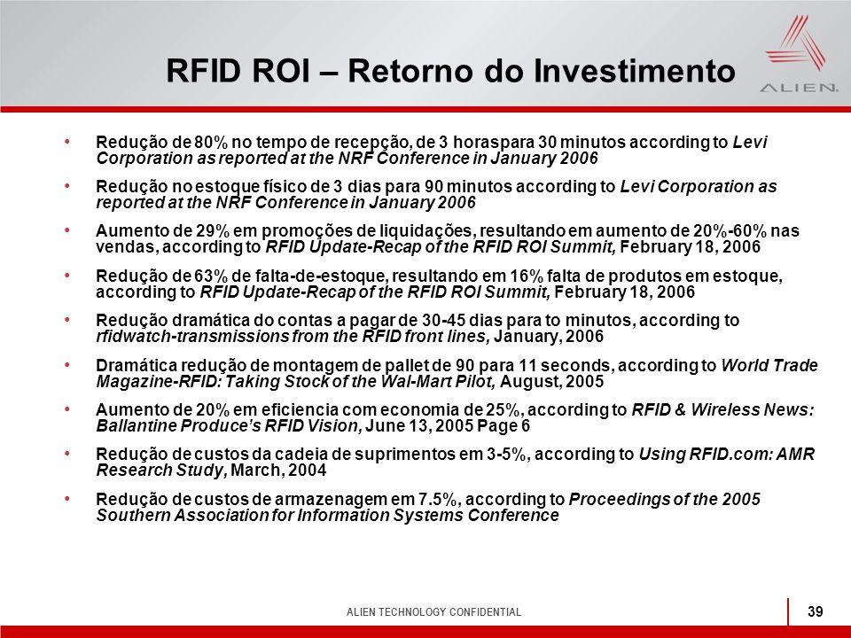 ALIEN TECHNOLOGY CONFIDENTIAL 39 RFID ROI – Retorno do Investimento Redução de 80% no tempo de recepção, de 3 horaspara 30 minutos according to Levi C