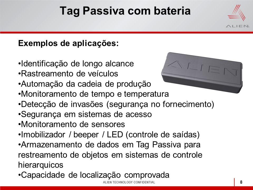 ALIEN TECHNOLOGY CONFIDENTIAL 8 Tag Passiva com bateria Exemplos de aplicações: Identificação de longo alcance Rastreamento de veículos Automação da c