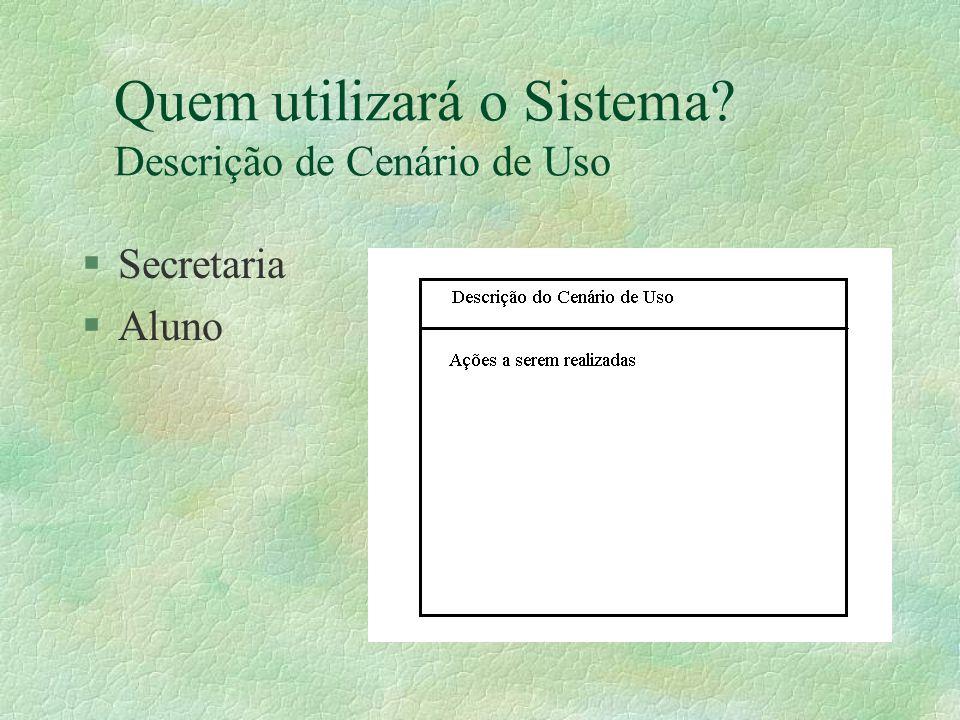 Quem utilizará o Sistema? Descrição de Cenário de Uso §Secretaria §Aluno
