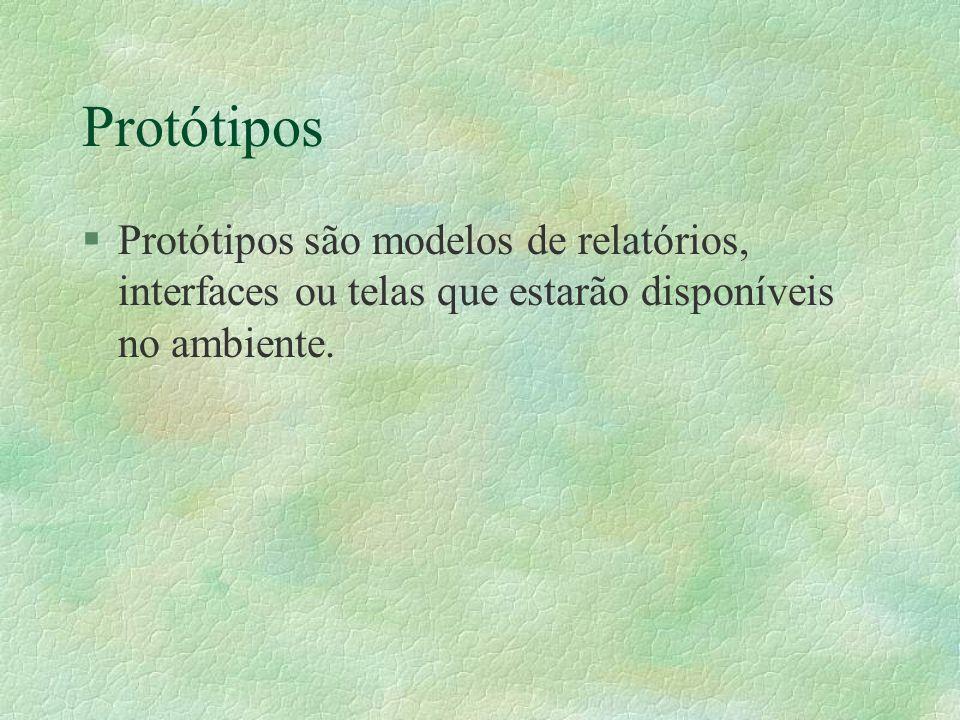 Protótipos §Protótipos são modelos de relatórios, interfaces ou telas que estarão disponíveis no ambiente.