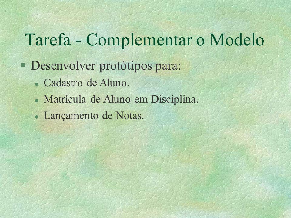 Tarefa - Complementar o Modelo §Desenvolver protótipos para: l Cadastro de Aluno. l Matrícula de Aluno em Disciplina. l Lançamento de Notas.