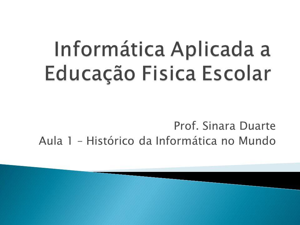 Prof. Sinara Duarte Aula 1 – Histórico da Informática no Mundo