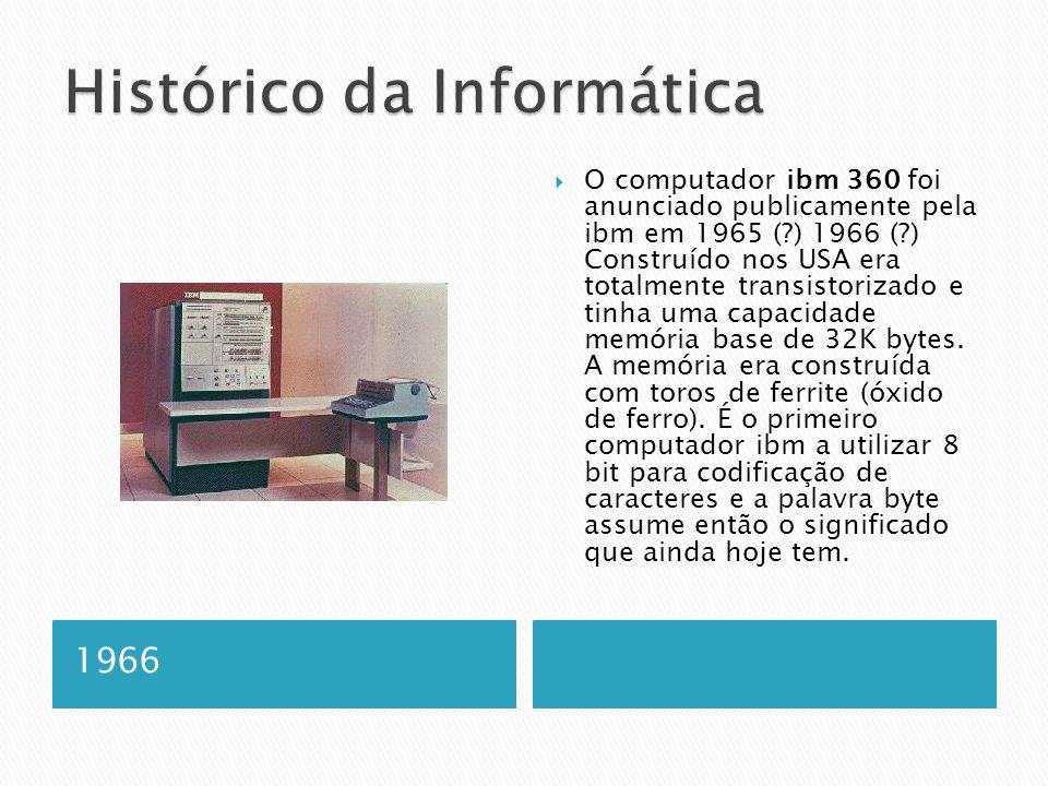 1966  O computador ibm 360 foi anunciado publicamente pela ibm em 1965 ( ) 1966 ( ) Construído nos USA era totalmente transistorizado e tinha uma capacidade memória base de 32K bytes.