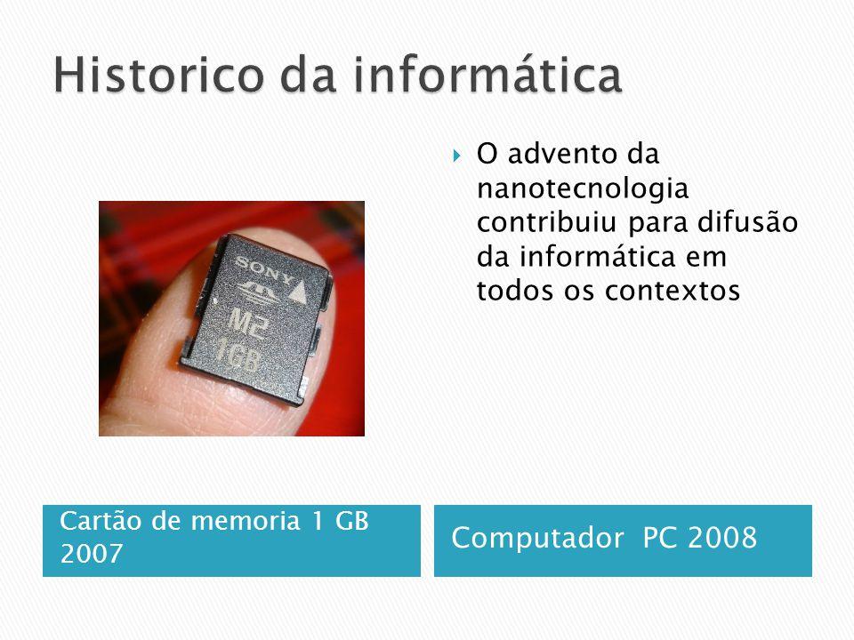 Cartão de memoria 1 GB 2007 Computador PC 2008  O advento da nanotecnologia contribuiu para difusão da informática em todos os contextos