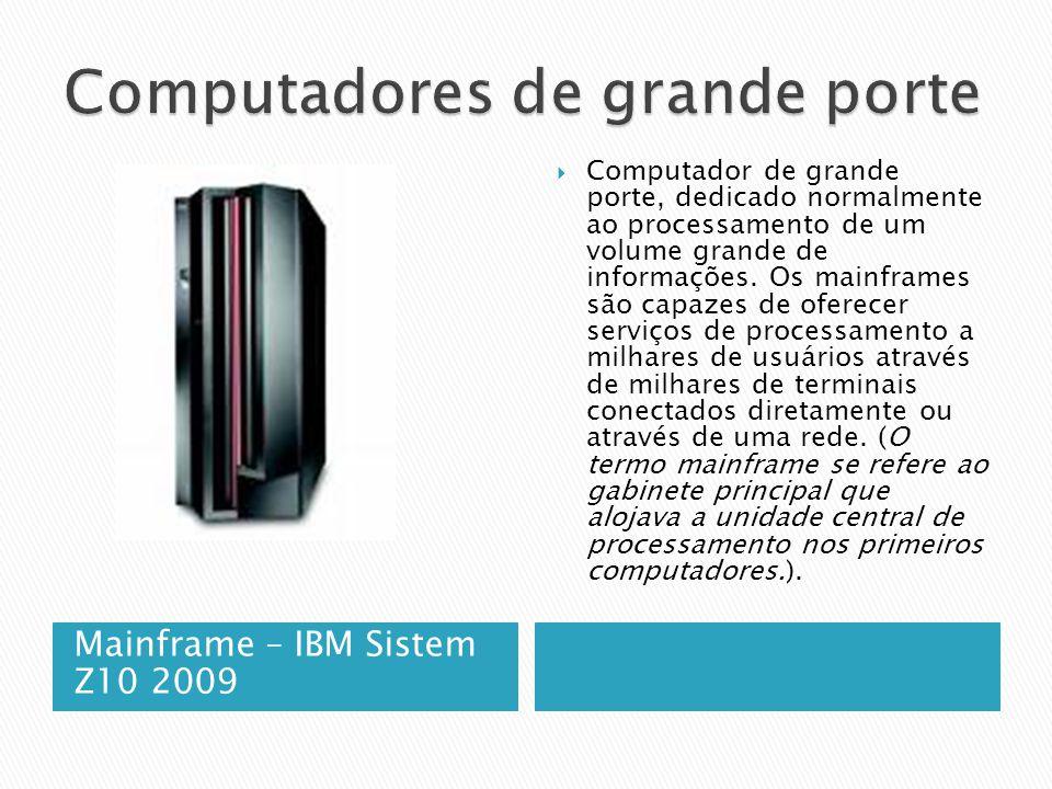 Mainframe – IBM Sistem Z10 2009  Computador de grande porte, dedicado normalmente ao processamento de um volume grande de informações.