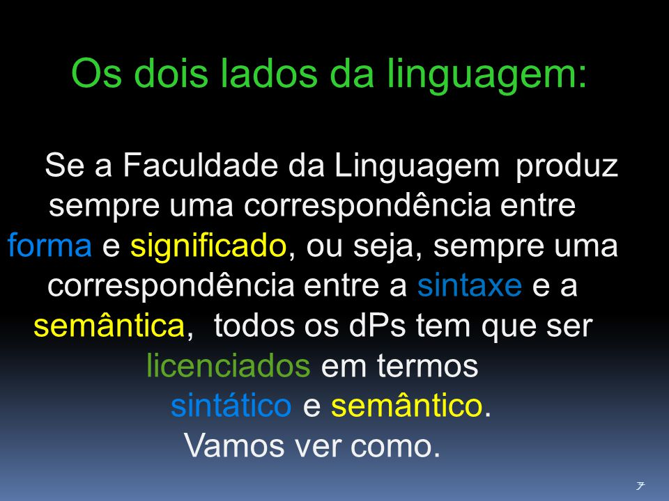 7 Os dois lados da linguagem: Se a Faculdade da Linguagem produz sempre uma correspondência entre forma e significado, ou seja, sempre uma correspondência entre a sintaxe e a semântica, todos os dPs tem que ser licenciados em termos sintático e semântico.