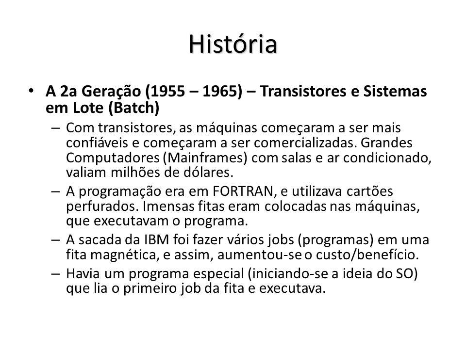 História A 2a Geração (1955 – 1965) – Transistores e Sistemas em Lote (Batch) – Com transistores, as máquinas começaram a ser mais confiáveis e começaram a ser comercializadas.