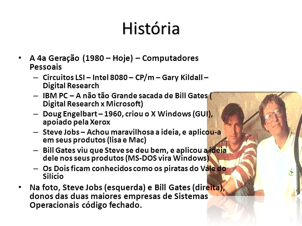 História A 4a Geração (1980 – Hoje) – Computadores Pessoais – Circuitos LSI – Intel 8080 – CP/m – Gary Kildall – Digital Research – IBM PC – A não tão Grande sacada de Bill Gates ( Digital Research x Microsoft) – Doug Engelbart – 1960, criou o X Windows (GUI), apoiado pela Xerox – Steve Jobs – Achou maravilhosa a ideia, e aplicou-a em seus produtos (lisa e Mac) – Bill Gates viu que Steve se deu bem, e aplicou a ideia dele nos seus produtos (MS-DOS vira Windows) – Os Dois ficam conhecidos como os piratas do Vale do Silício Na foto, Steve Jobs (esquerda) e Bill Gates (direita), donos das duas maiores empresas de Sistemas Operacionais código fechado.