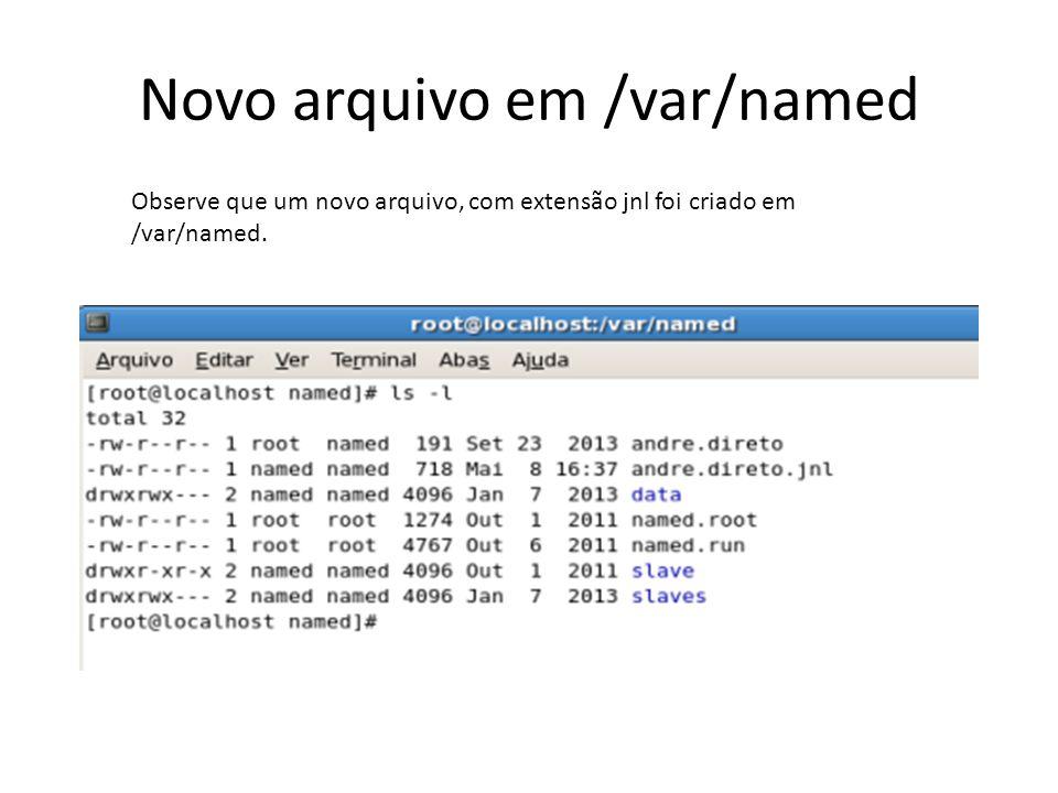 Novo arquivo em /var/named Observe que um novo arquivo, com extensão jnl foi criado em /var/named.