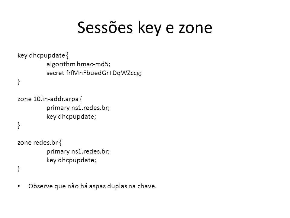 Sessões key e zone key dhcpupdate { algorithm hmac-md5; secret frfMnFbuedGr+DqWZccg; } zone 10.in-addr.arpa { primary ns1.redes.br; key dhcpupdate; } zone redes.br { primary ns1.redes.br; key dhcpupdate; } Observe que não há aspas duplas na chave.