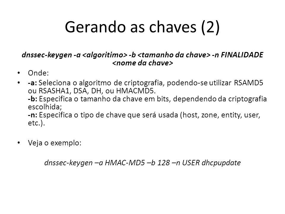 Gerando as chaves (2) dnssec-keygen -a -b -n FINALIDADE Onde: -a: Seleciona o algoritmo de criptografia, podendo-se utilizar RSAMD5 ou RSASHA1, DSA, DH, ou HMACMD5.
