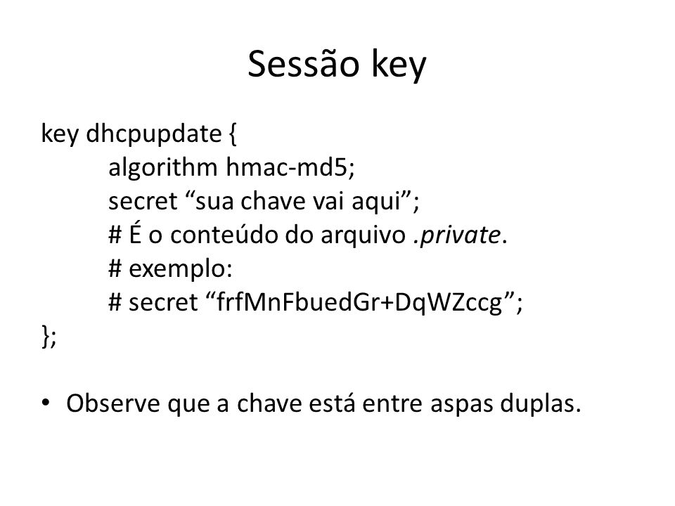 Sessão allow-update zone redes.br { type master; file redes.br.direto ; allow-update { key dhcpupdate; }; }; zone 10.in-addr.arpa { type master; file redes.br.rev ; allow-update { key dhcpupdate; }; };
