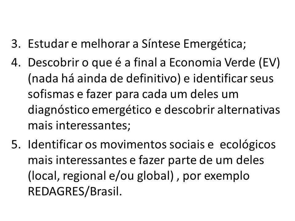 3.Estudar e melhorar a Síntese Emergética; 4.Descobrir o que é a final a Economia Verde (EV) (nada há ainda de definitivo) e identificar seus sofismas
