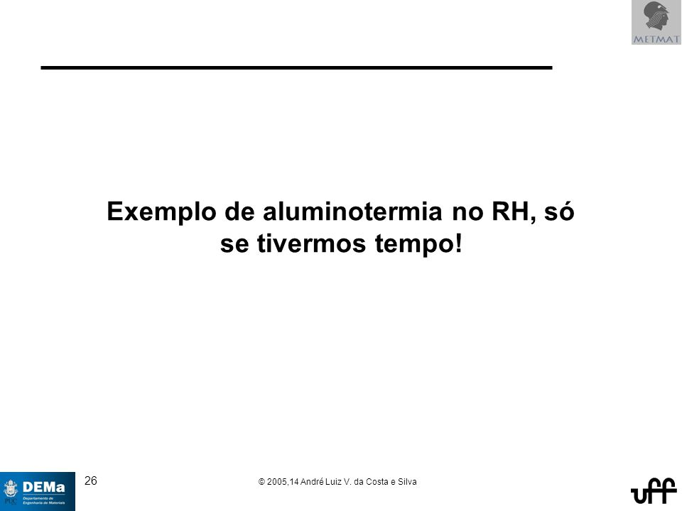 26 © 2005,14 André Luiz V. da Costa e Silva Exemplo de aluminotermia no RH, só se tivermos tempo!