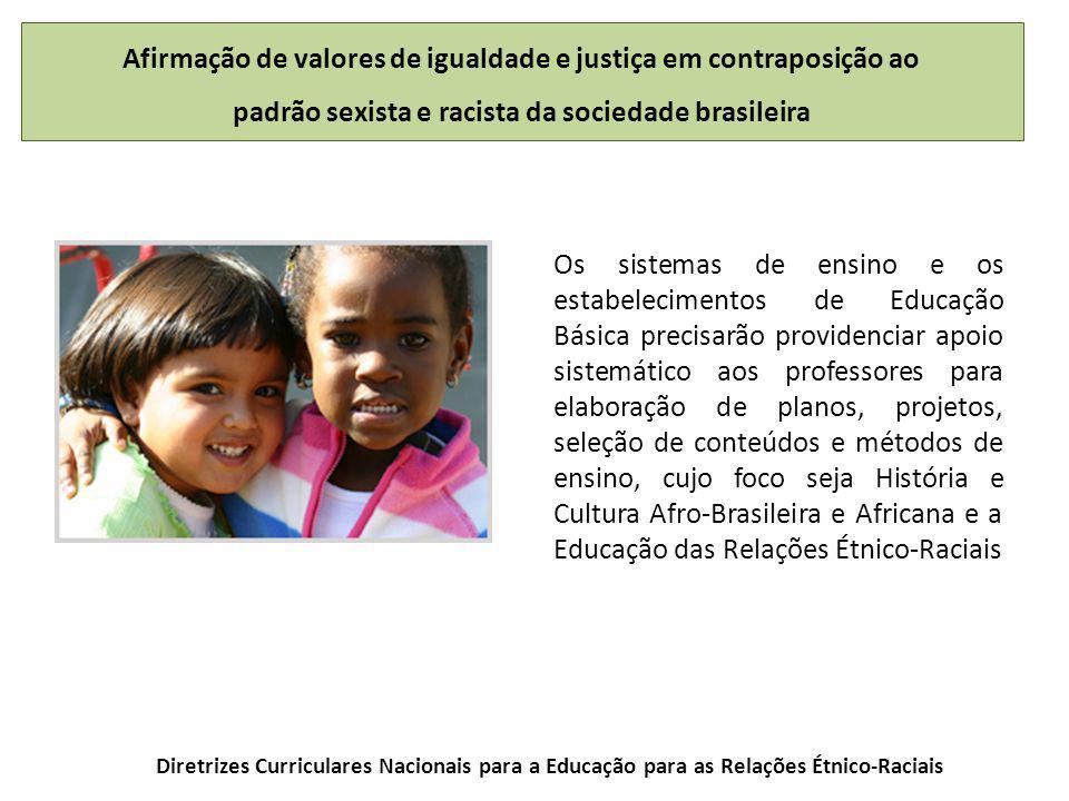 Os sistemas de ensino e os estabelecimentos de Educação Básica precisarão providenciar apoio sistemático aos professores para elaboração de planos, projetos, seleção de conteúdos e métodos de ensino, cujo foco seja História e Cultura Afro-Brasileira e Africana e a Educação das Relações Étnico-Raciais Diretrizes Curriculares Nacionais para a Educação para as Relações Étnico-Raciais Afirmação de valores de igualdade e justiça em contraposição ao padrão sexista e racista da sociedade brasileira