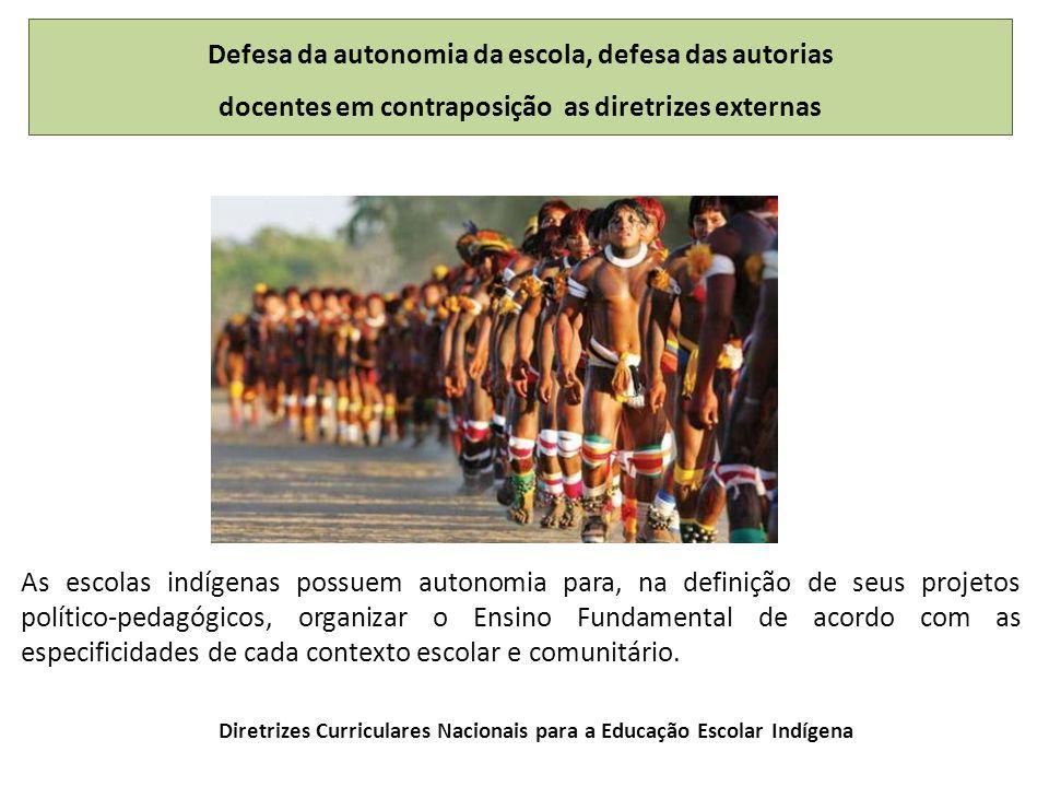 Defesa da autonomia da escola, defesa das autorias docentes em contraposição as diretrizes externas As escolas indígenas possuem autonomia para, na definição de seus projetos político-pedagógicos, organizar o Ensino Fundamental de acordo com as especificidades de cada contexto escolar e comunitário.